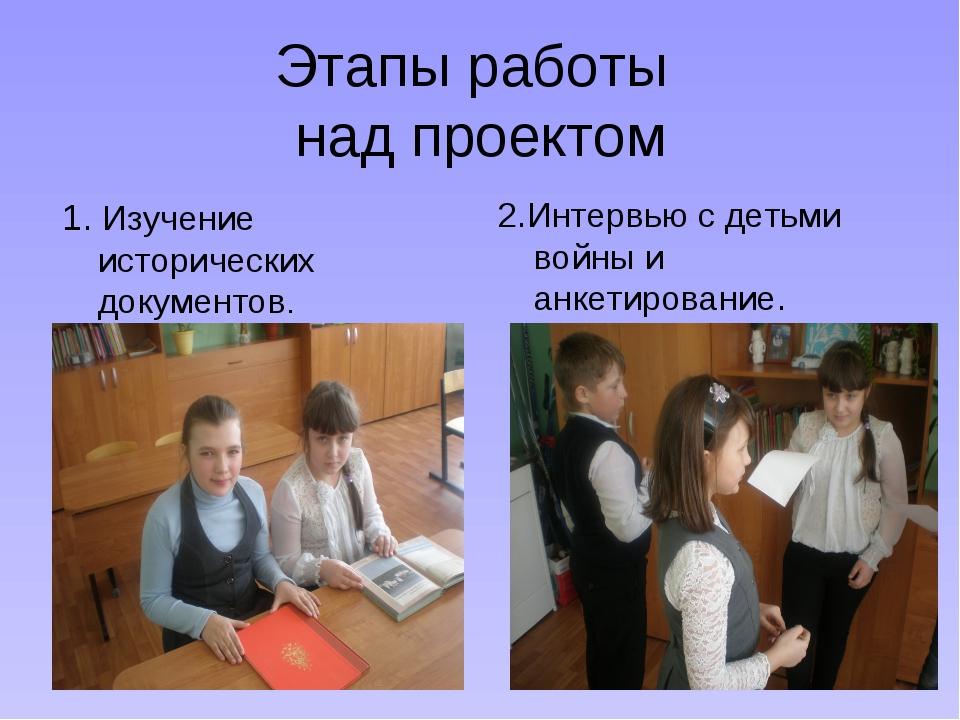 Этапы работы над проектом 1. Изучение исторических документов. 2.Интервью с д...
