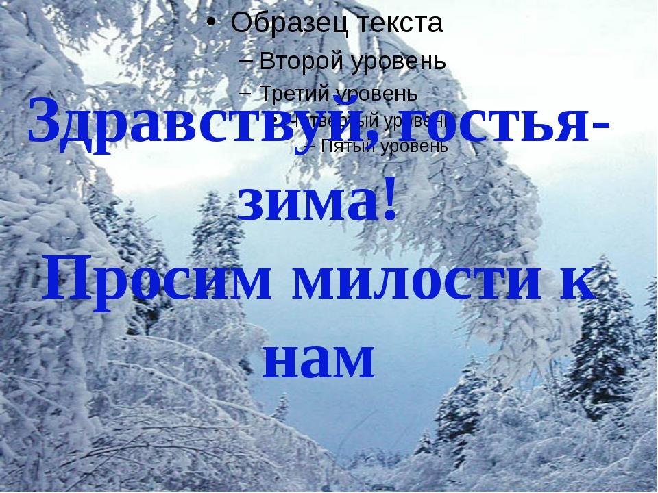 Здравствуй, гостья-зима! Просим милости к нам