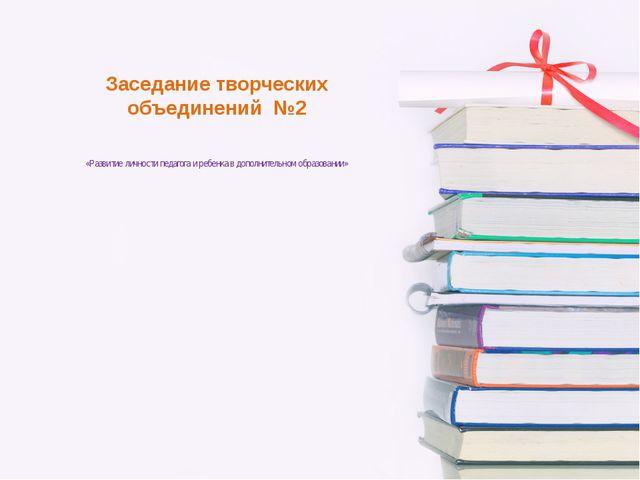 Заседание творческих объединений №2 «Развитие личности педагога и ребенка в д...