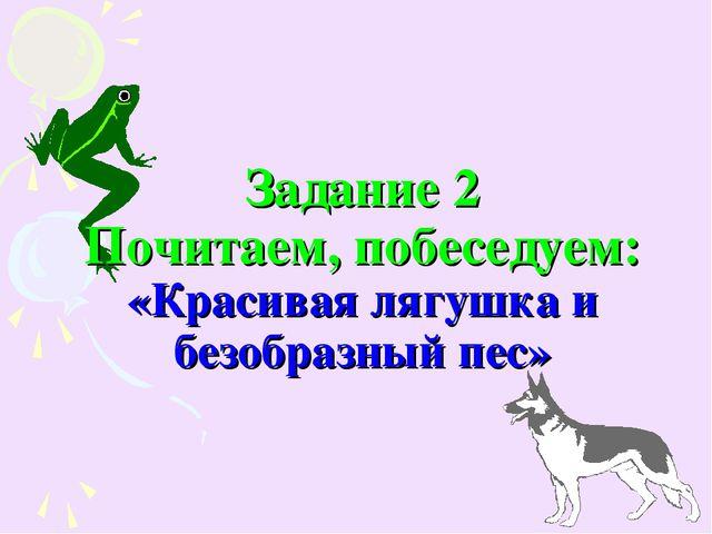 Задание 2 Почитаем, побеседуем: «Красивая лягушка и безобразный пес»