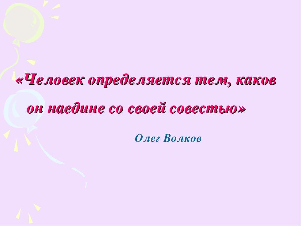 «Человек определяется тем, каков он наедине со своей совестью» Олег Волков