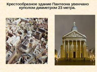 Крестообразное здание Пантеона увенчано куполом диаметром 23 метра.