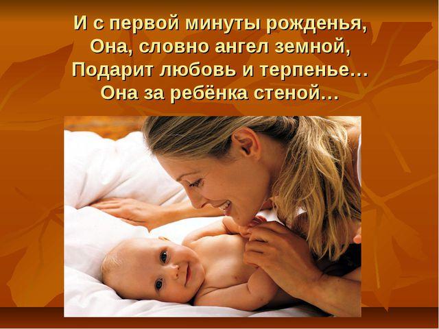 И с первой минуты рожденья, Она, словно ангел земной, Подарит любовь и терпен...