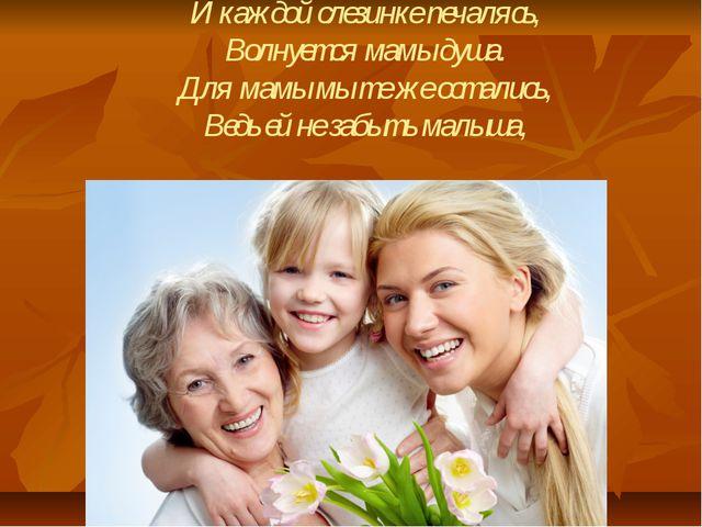 И каждой слезинке печалясь, Волнуется мамы душа. Для мамы мы те же остались,...