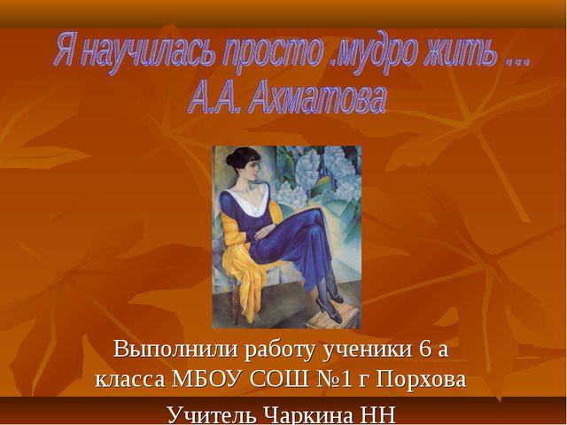 Выполнили работу ученики 6 а класса МБОУ СОШ №1 г Порхова Учитель Чаркина НН