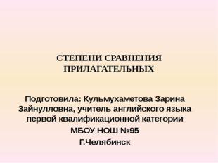СТЕПЕНИ СРАВНЕНИЯ ПРИЛАГАТЕЛЬНЫХ Подготовила: Кульмухаметова Зарина Зайнуллов