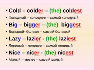 Cold – colder – (the) coldest Холодный – холоднее – самый холодный Big – big