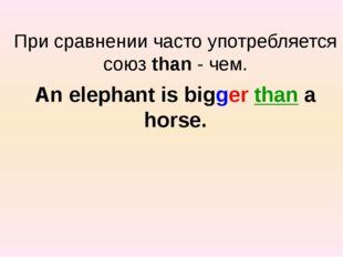 При сравнении часто употребляется союз than - чем. An elephant is bigger tha