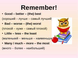 Remember! Good – better – (the) best (хороший – лучше – самый лучший) Bad – w