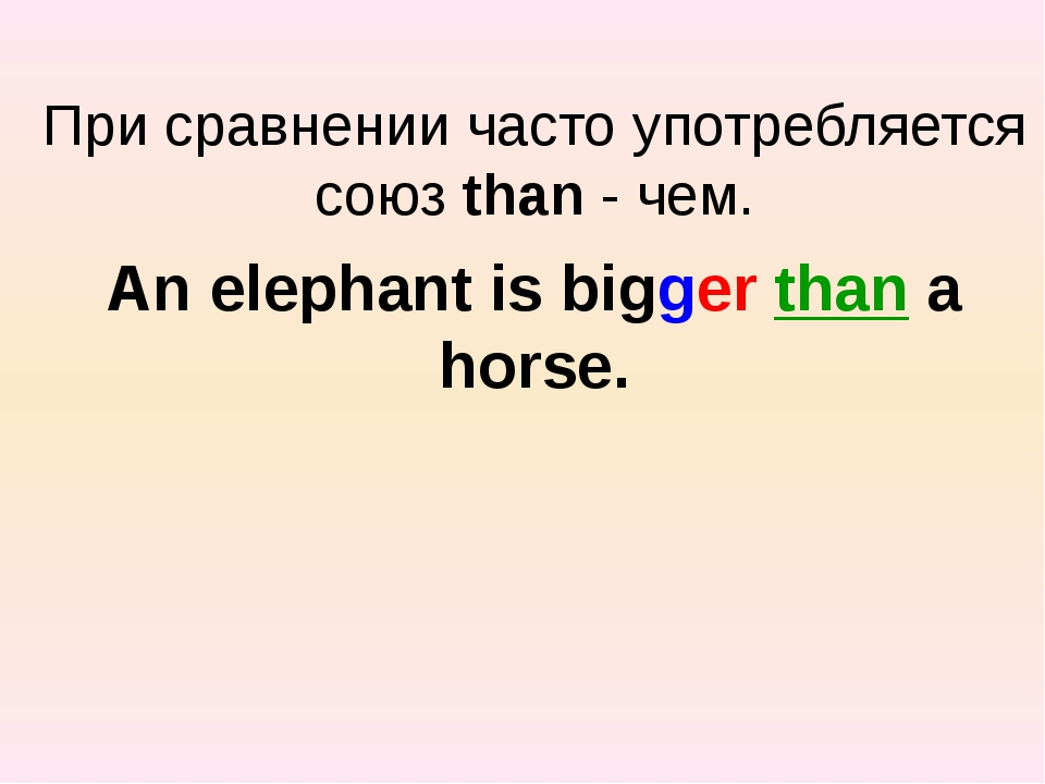 При сравнении часто употребляется союз than - чем. An elephant is bigger tha...