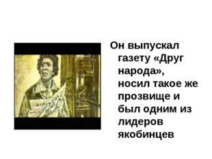Он выпускал газету «Друг народа», носил такое же прозвище и был одним из лиде
