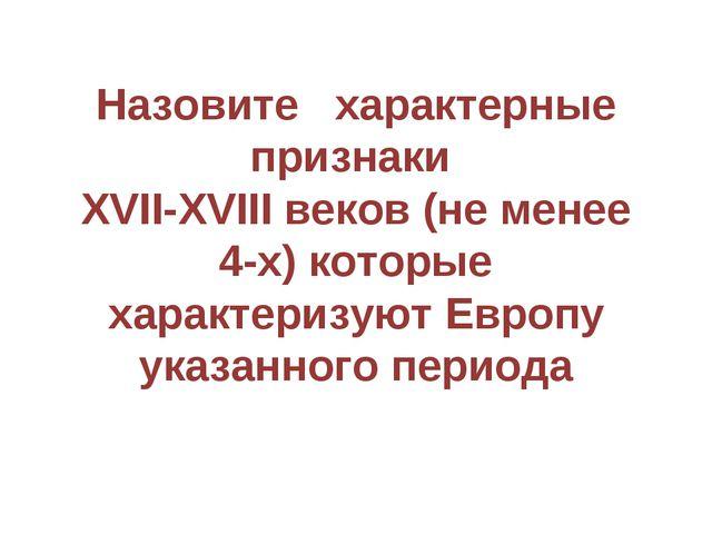 Назовите характерные признаки XVII-XVIII веков (не менее 4-х) которые характе...