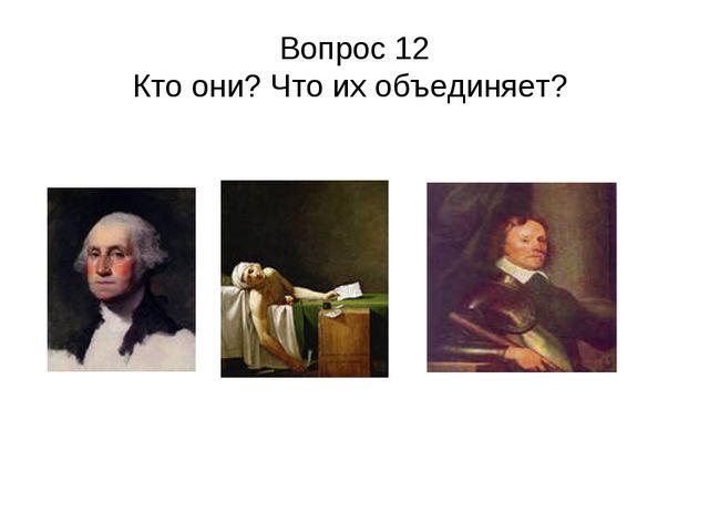 Вопрос 12 Кто они? Что их объединяет?