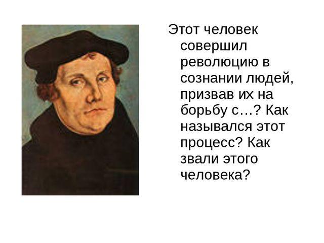 Этот человек совершил революцию в сознании людей, призвав их на борьбу с…? К...