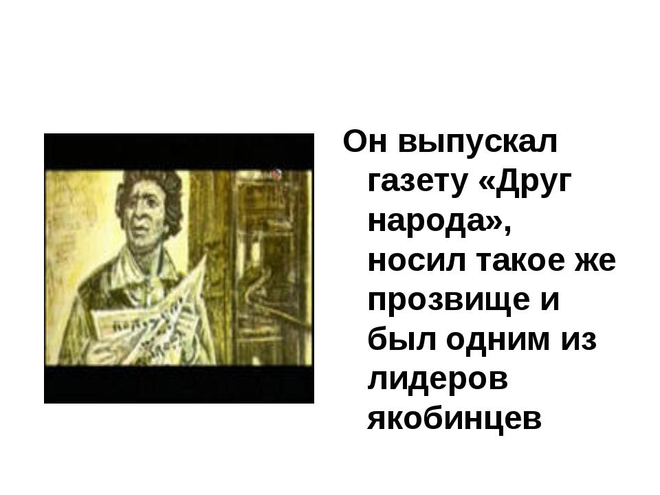 Он выпускал газету «Друг народа», носил такое же прозвище и был одним из лиде...