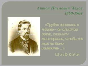 Антон Павлович Чехов 1860-1904 «Трудно говорить о Чехове – он слишком велик,