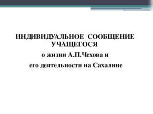 ИНДИВИДУАЛЬНОЕ СООБЩЕНИЕ УЧАЩЕГОСЯ о жизни А.П.Чехова и его деятельности на С