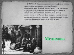 В 1892 году Чехов покупает имение. Давняя мечта жить в деревне, быть землевл