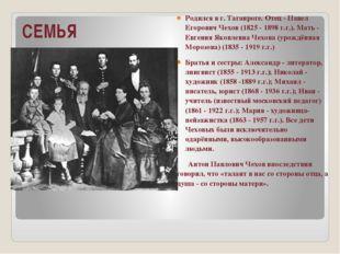 СЕМЬЯ Родился в г. Таганроге. Отец - Павел Егорович Чехов (1825 - 1898 г.г.).