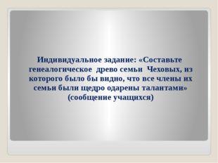 Индивидуальное задание: «Составьте генеалогическое древо семьи Чеховых, из ко