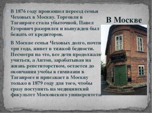 В 1876 году произошел переезд семьи Чеховых в Москву. Торговля в Таганроге ст