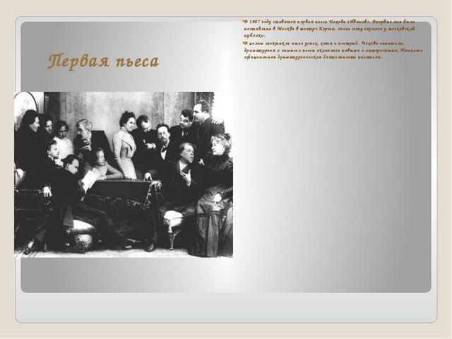 Первая пьеса В 1887 году ставится первая пьеса Чехова «Иванов». Впервые она б...