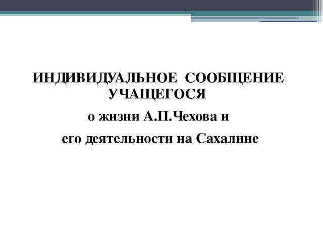 ИНДИВИДУАЛЬНОЕ СООБЩЕНИЕ УЧАЩЕГОСЯ о жизни А.П.Чехова и его деятельности на С...