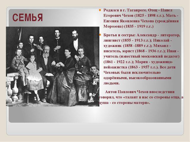 СЕМЬЯ Родился в г. Таганроге. Отец - Павел Егорович Чехов (1825 - 1898 г.г.)....