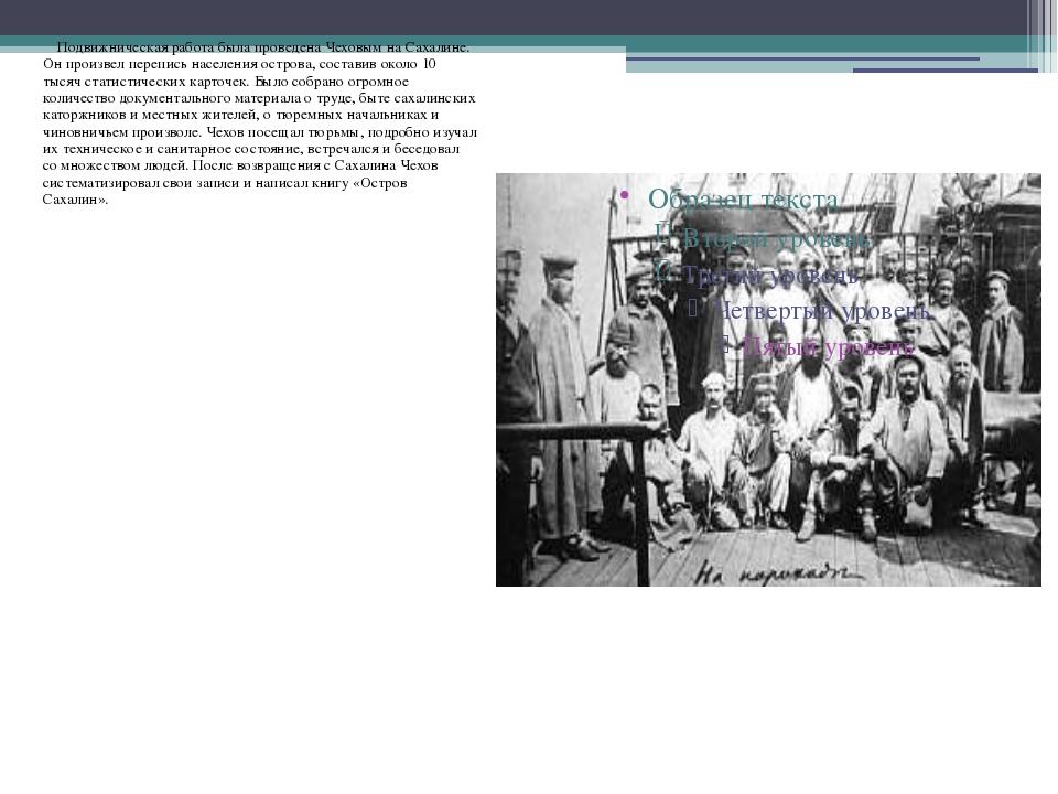 Подвижническая работа была проведена Чеховым на Сахалине. Он произвел перепи...