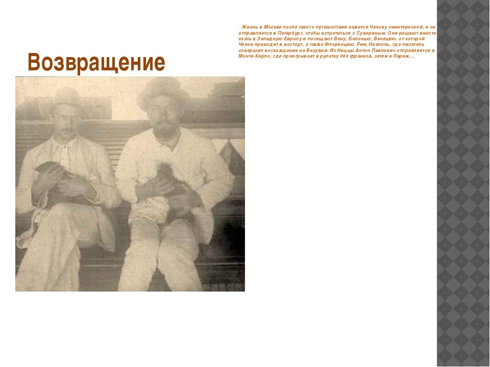 Возвращение Жизнь в Москве после такого путешествия кажется Чехову неинтересн...