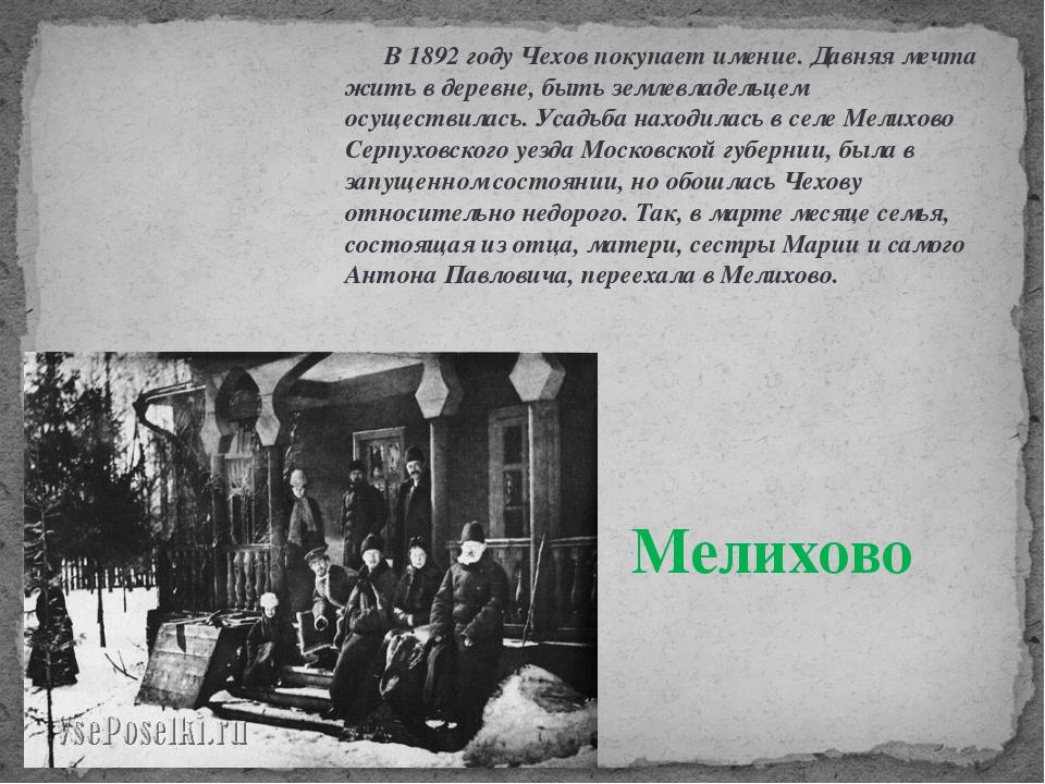 В 1892 году Чехов покупает имение. Давняя мечта жить в деревне, быть землевл...