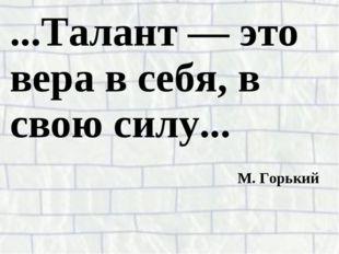 ...Талант — это вера в себя, в свою силу... М. Горький