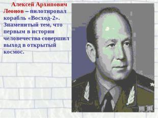 Алексей Архипович Леонов – пилотировал корабль «Восход-2». Знаменитый тем, чт