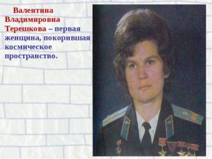 Валентина Владимировна Терешкова – первая женщина, покорившая космическое про