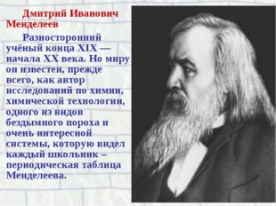 Дмитрий Иванович Менделеев Разносторонний учёный конца XIX — начала XX века.