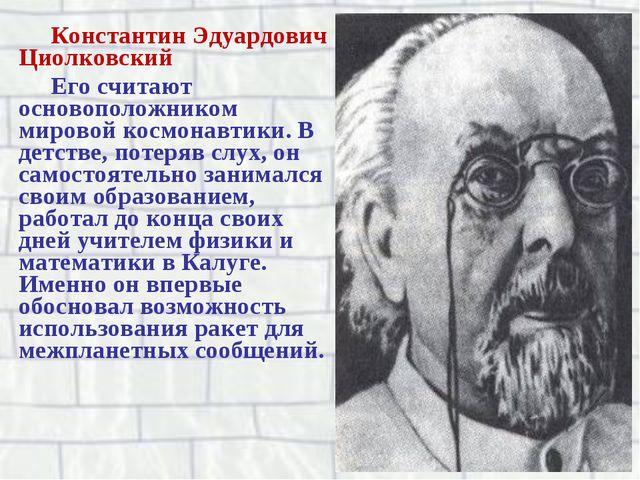 Константин Эдуардович Циолковский Его считают основоположником мировой космон...