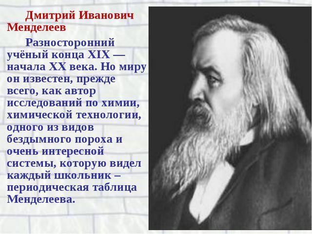Дмитрий Иванович Менделеев Разносторонний учёный конца XIX — начала XX века....