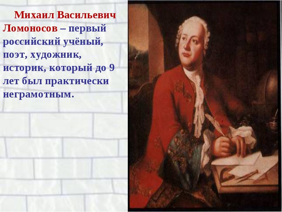 Михаил Васильевич Ломоносов – первый российский учёный, поэт, художник, истор...
