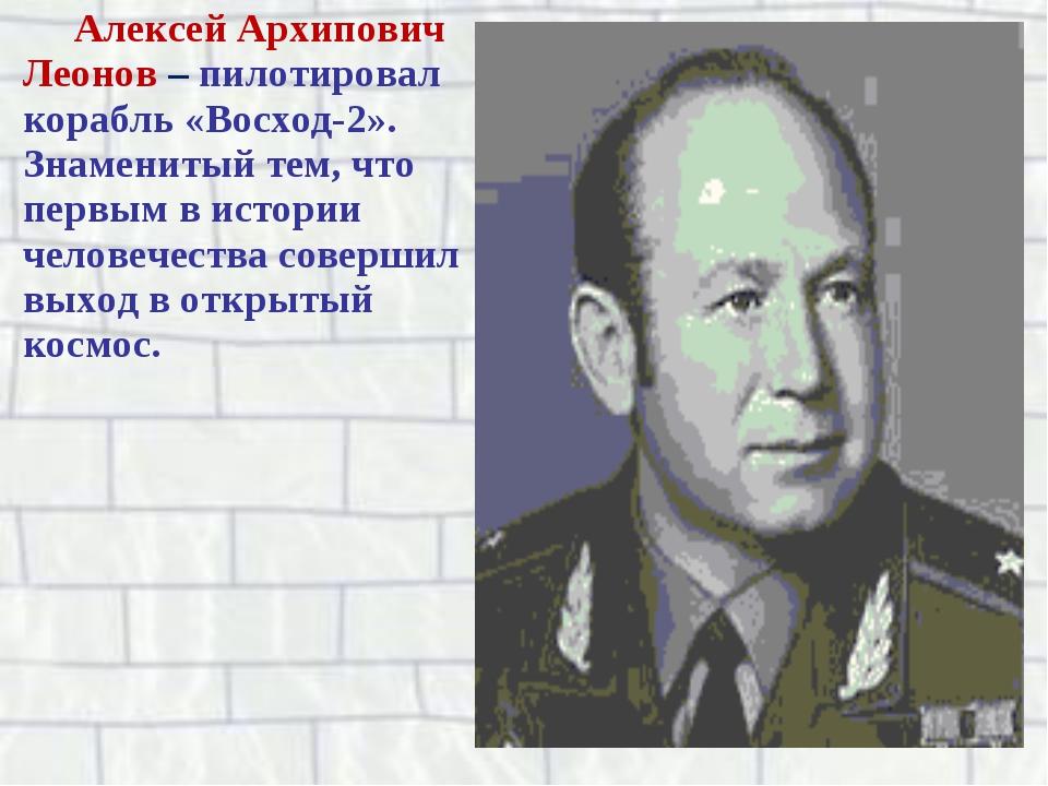 Алексей Архипович Леонов – пилотировал корабль «Восход-2». Знаменитый тем, чт...