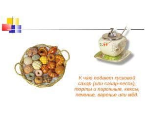 К чаю подают кусковой сахар (или сахар-песок), торты и пирожные, кексы, пече