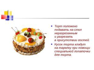 Торт положено подавать на стол неразрезанным и разрезать в присутствии гостей