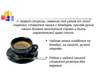 Чайная ложка кладётся на блюдце, за чашкой, ручкой направо. Рядом с чайной ча