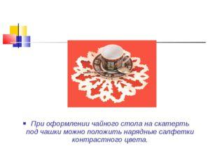 При оформлении чайного стола на скатерть под чашки можно положить нарядные са