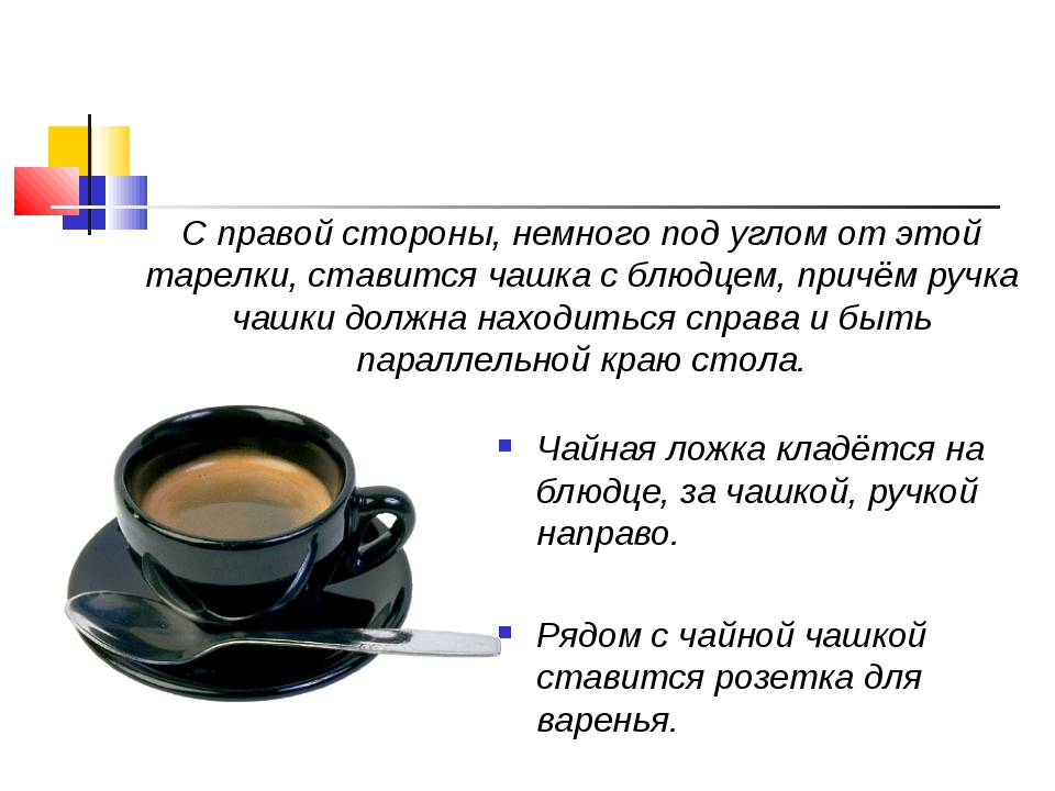 Чайная ложка кладётся на блюдце, за чашкой, ручкой направо. Рядом с чайной ча...