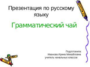 Презентация по русскому языку Грамматический чай Подготовила: Иванова Ирина М