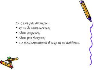 15. Семь раз отмерь... • коли делать нечего; • один отрежь; • один раз выкинь