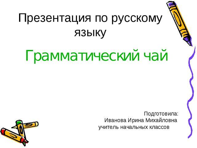 Презентация по русскому языку Грамматический чай Подготовила: Иванова Ирина М...
