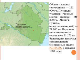 Общая площадь заповедника— 121 900 га. Площади участков: «Чёрные земли» (сте