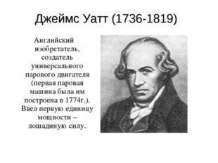 Джеймс Уатт (1736-1819) Английский изобретатель, создатель универсального пар