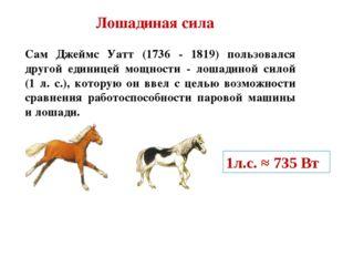Лошадиная сила Сам Джеймс Уатт (1736 - 1819) пользовался другой единицей мощн
